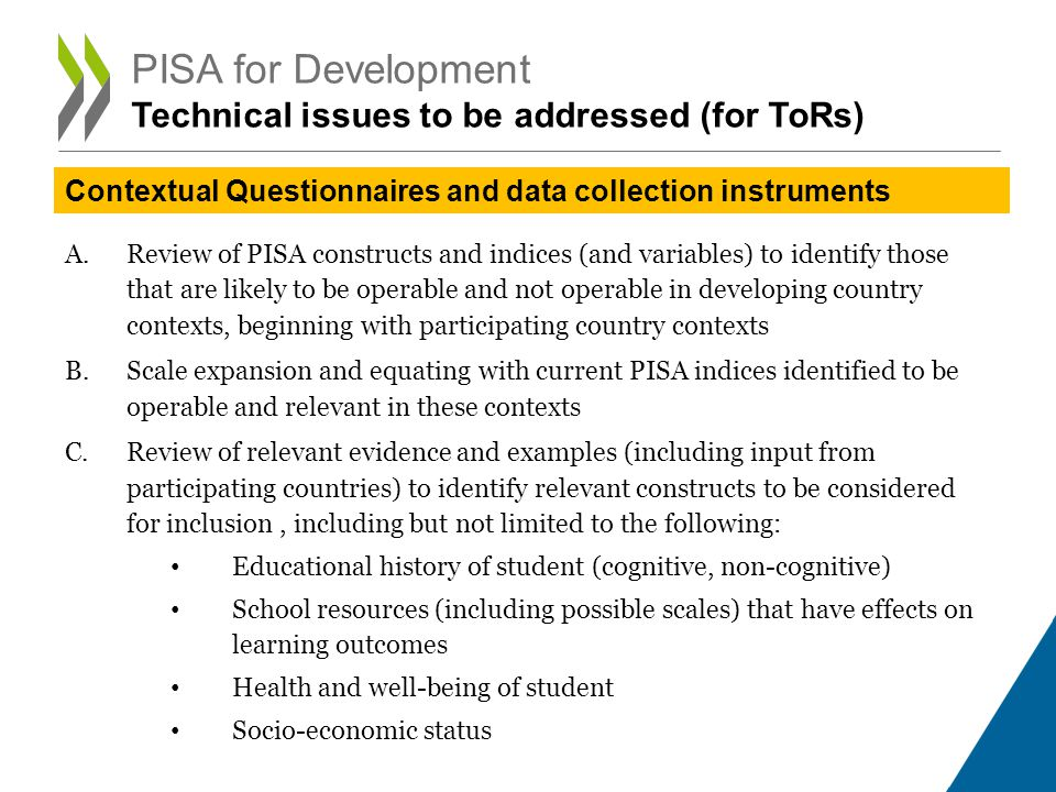 A.Review of PISA constructs and indices (and variables) to identify those that are likely to be operable and not operable in developing country contexts, beginning with participating country contexts B.Scale expansion and equating with current PISA indices identified to be operable and relevant in these contexts C.Review of relevant evidence and examples (including input from participating countries) to identify relevant constructs to be considered for inclusion, including but not limited to the following: Educational history of student (cognitive, non-cognitive) School resources (including possible scales) that have effects on learning outcomes Health and well-being of student Socio-economic status PISA for Development Technical issues to be addressed (for ToRs) Contextual Questionnaires and data collection instruments