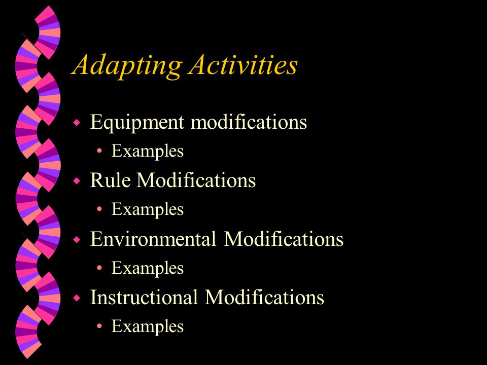 Adapting Activities w Equipment modifications Examples w Rule Modifications Examples w Environmental Modifications Examples w Instructional Modifications Examples