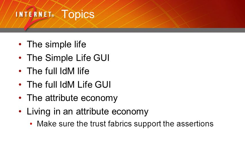 Topics The simple life The Simple Life GUI The full IdM life The full IdM Life GUI The attribute economy Living in an attribute economy Make sure the trust fabrics support the assertions