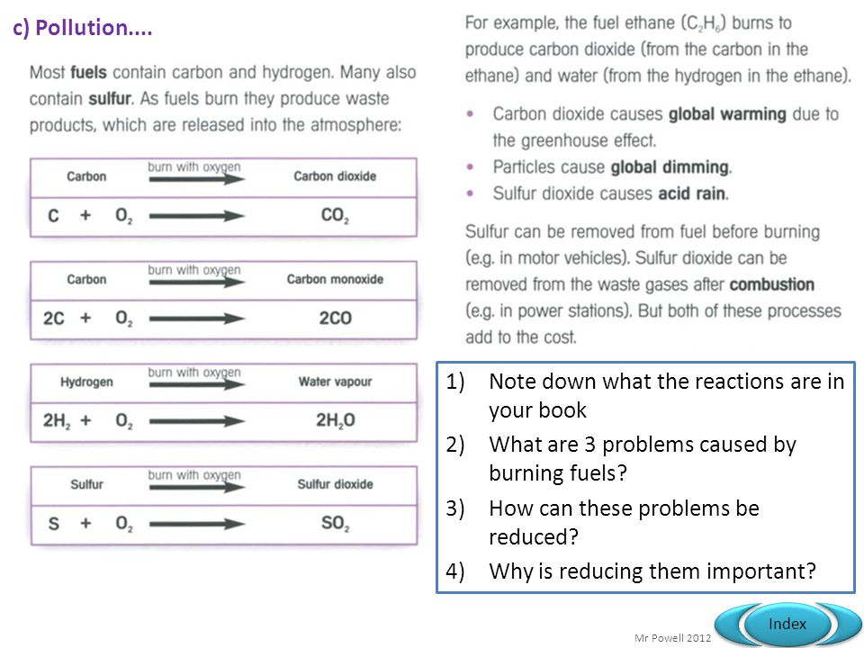 Mr Powell 2012 Index c) Pollution.... 1)Note down what the reactions are in your book 2)What are 3 problems caused by burning fuels? 3)How can these p