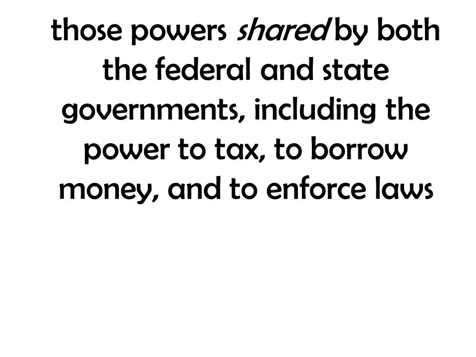 those powers shared by both the federal and state governments, including the power to tax, to borrow money, and to enforce laws