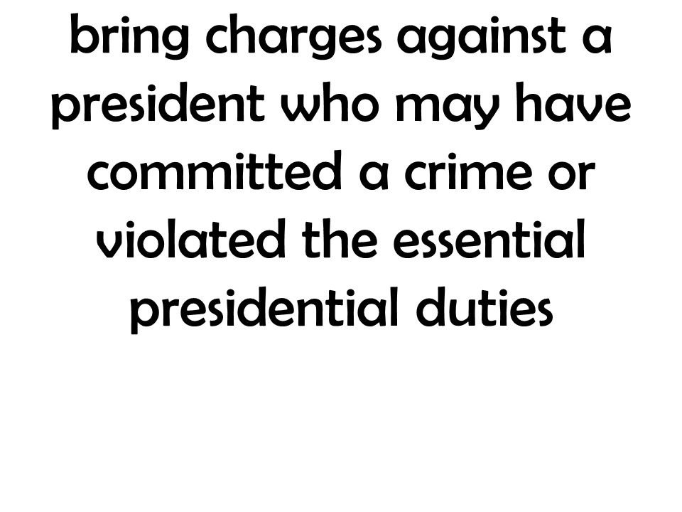bring charges against a president who may have committed a crime or violated the essential presidential duties
