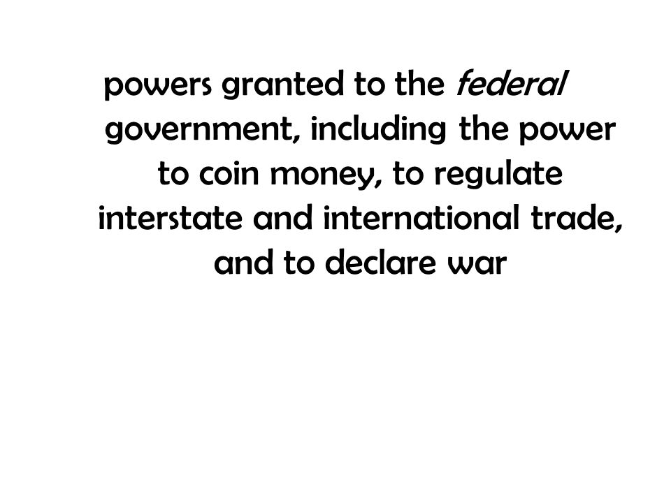 powers granted to the federal government, including the power to coin money, to regulate interstate and international trade, and to declare war