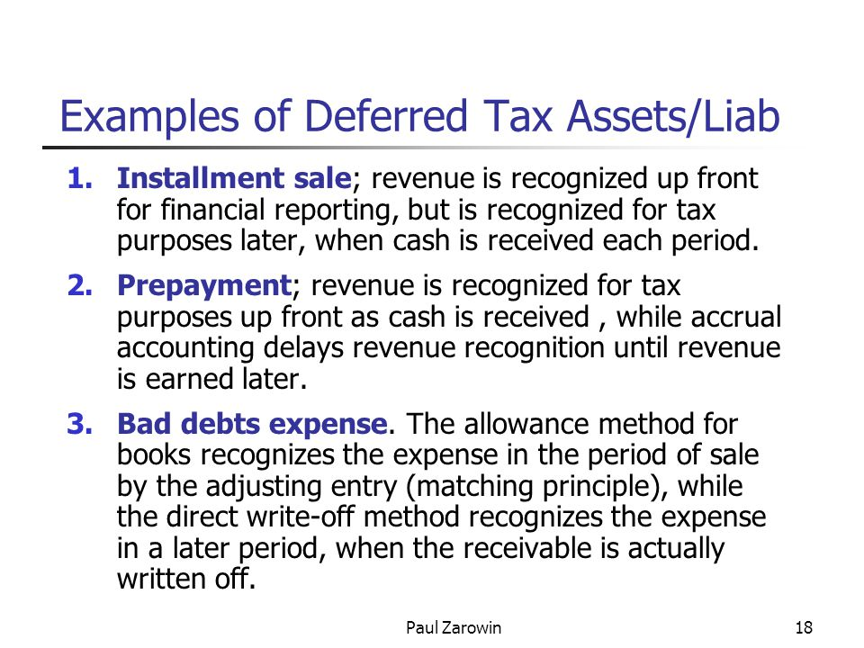 Paul Zarowin18 Examples of Deferred Tax Assets/Liab 1.Installment sale; revenue is recognized up front for financial reporting, but is recognized for tax purposes later, when cash is received each period.