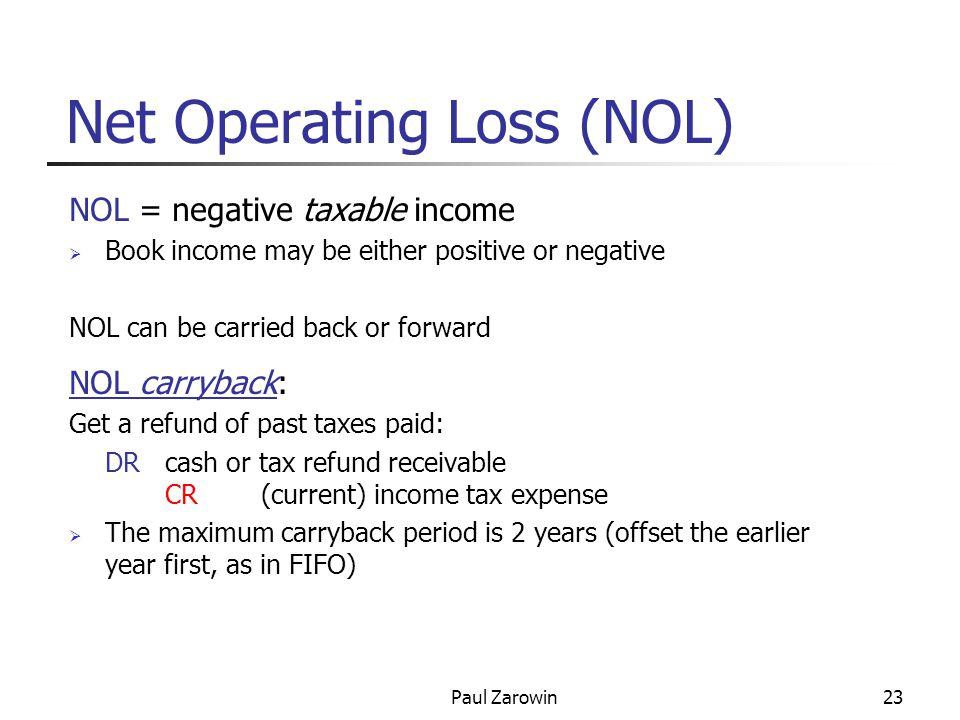 Paul Zarowin23 Net Operating Loss (NOL) NOL = negative taxable income  Book income may be either positive or negative NOL can be carried back or forward NOL carryback: Get a refund of past taxes paid: DRcash or tax refund receivable CR(current) income tax expense  The maximum carryback period is 2 years (offset the earlier year first, as in FIFO)