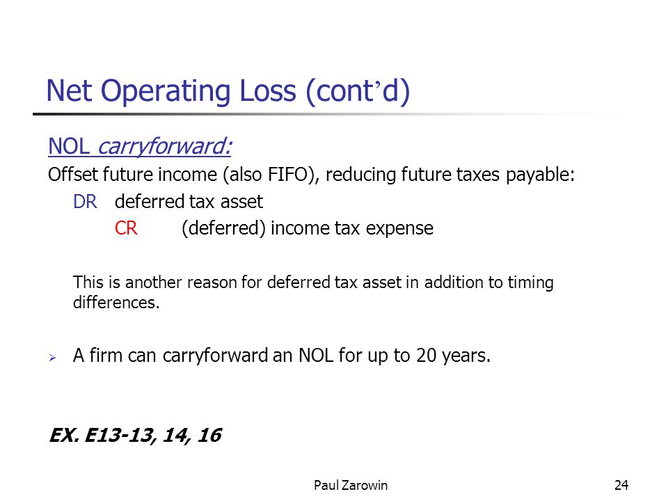 Paul Zarowin24 Net Operating Loss (cont ' d) NOL carryforward: Offset future income (also FIFO), reducing future taxes payable: DRdeferred tax asset CR(deferred) income tax expense This is another reason for deferred tax asset in addition to timing differences.