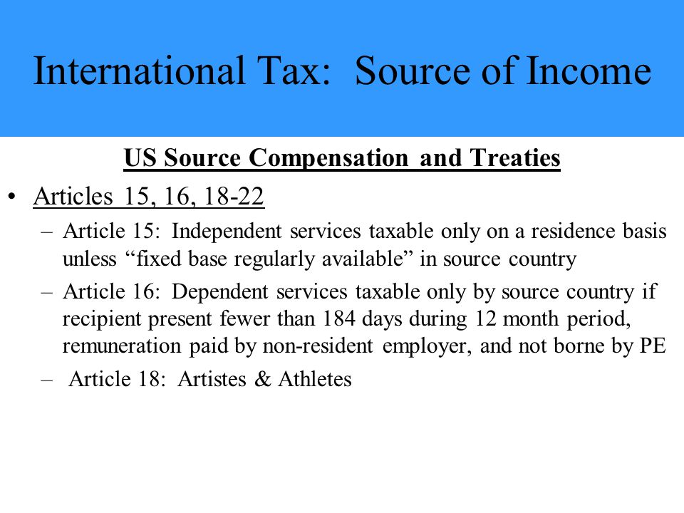 International Tax: Source of Income US Source Compensation and Treaties Articles 15, 16, 18-22 –Article 15: Independent services taxable only on a residence basis unless fixed base regularly available in source country –Article 16: Dependent services taxable only by source country if recipient present fewer than 184 days during 12 month period, remuneration paid by non-resident employer, and not borne by PE – Article 18: Artistes & Athletes