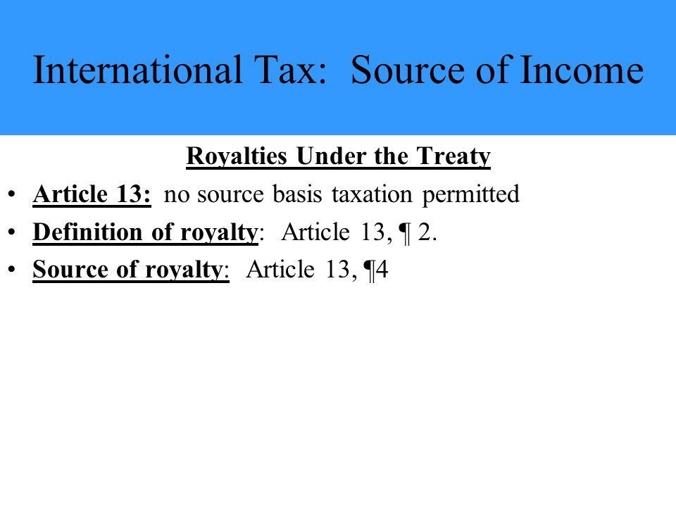 International Tax: Source of Income Royalties Under the Treaty Article 13: no source basis taxation permitted Definition of royalty: Article 13, ¶ 2.
