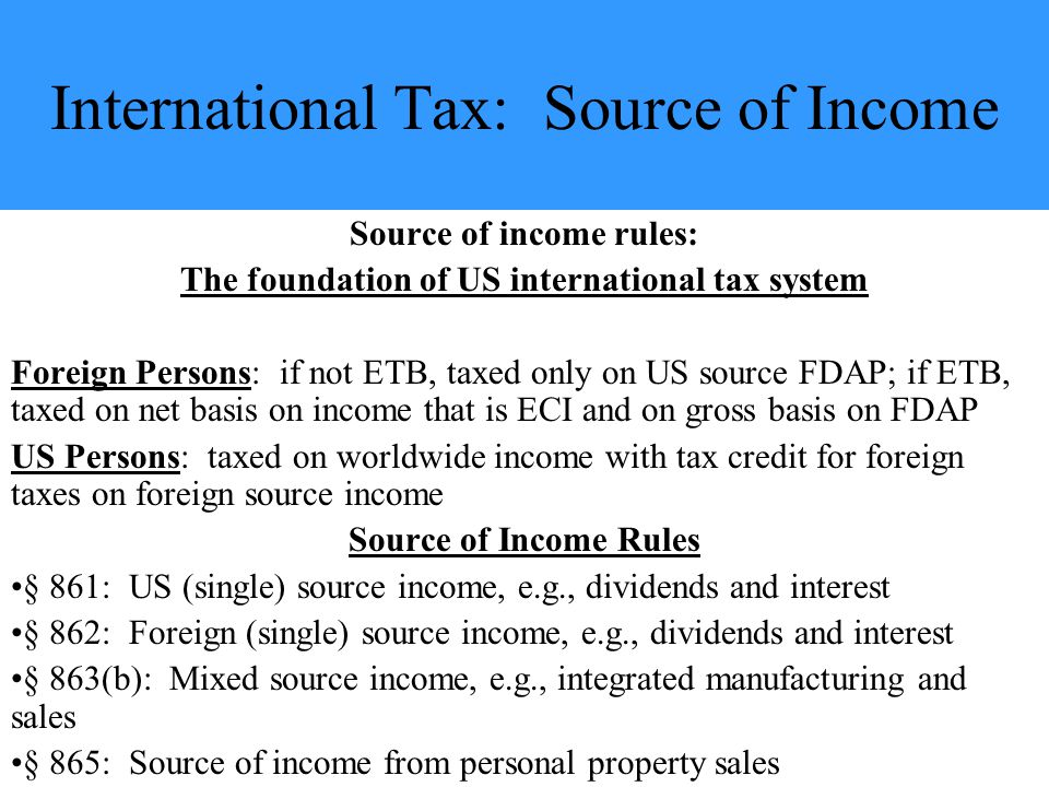 International Tax: Source of Income Source of income rules: The foundation of US international tax system Foreign Persons: if not ETB, taxed only on US source FDAP; if ETB, taxed on net basis on income that is ECI and on gross basis on FDAP US Persons: taxed on worldwide income with tax credit for foreign taxes on foreign source income Source of Income Rules § 861: US (single) source income, e.g., dividends and interest § 862: Foreign (single) source income, e.g., dividends and interest § 863(b): Mixed source income, e.g., integrated manufacturing and sales § 865: Source of income from personal property sales