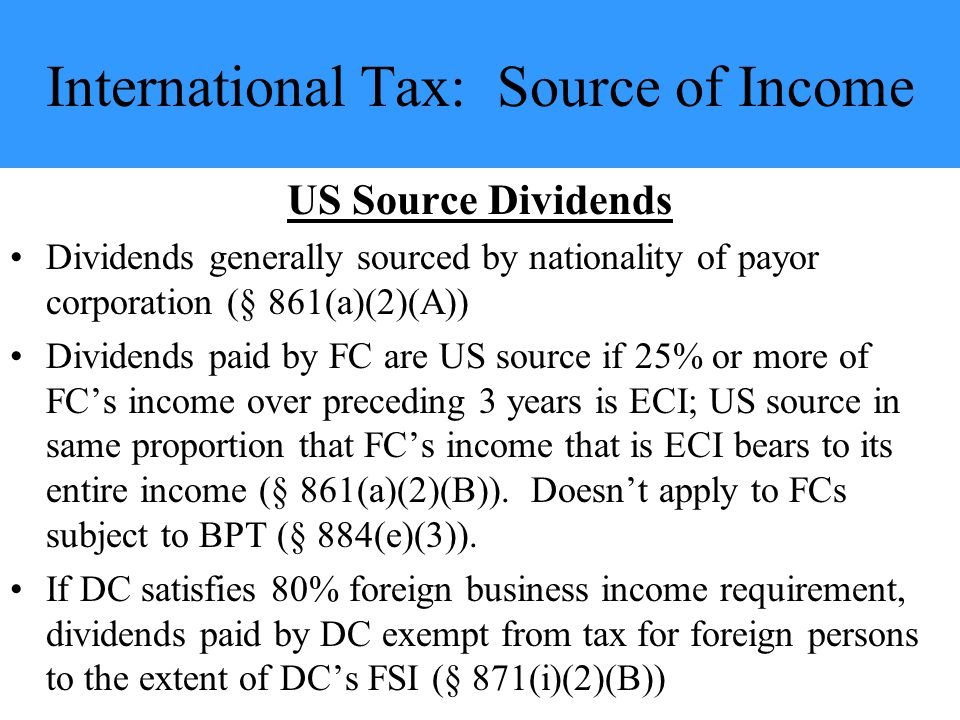 International Tax: Source of Income US Source Dividends Dividends generally sourced by nationality of payor corporation (§ 861(a)(2)(A)) Dividends paid by FC are US source if 25% or more of FC's income over preceding 3 years is ECI; US source in same proportion that FC's income that is ECI bears to its entire income (§ 861(a)(2)(B)).
