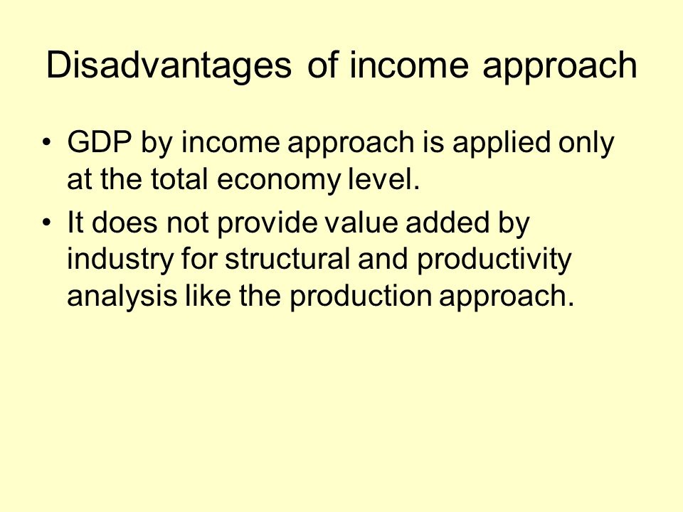 Disadvantages of income approach GDP by income approach is applied only at the total economy level. It does not provide value added by industry for st