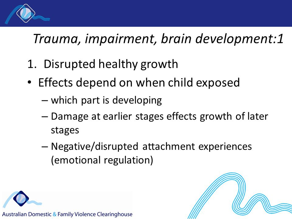 Trauma, impairment, brain development:1 1.Disrupted healthy growth Effects depend on when child exposed – which part is developing – Damage at earlier stages effects growth of later stages – Negative/disrupted attachment experiences (emotional regulation)