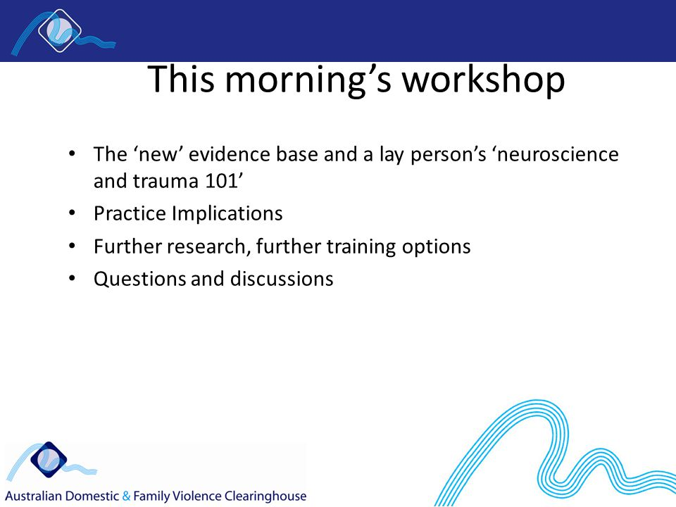 This morning's workshop The 'new' evidence base and a lay person's 'neuroscience and trauma 101' Practice Implications Further research, further training options Questions and discussions