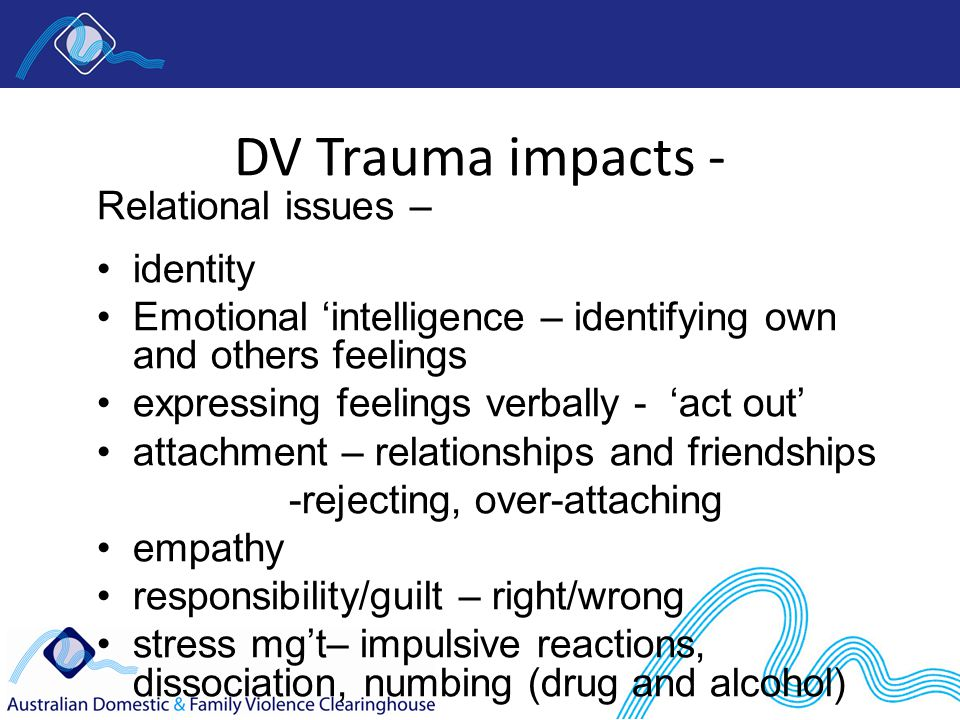 DV Trauma impacts - Relational issues – identity Emotional 'intelligence – identifying own and others feelings expressing feelings verbally - 'act out' attachment – relationships and friendships -rejecting, over-attaching empathy responsibility/guilt – right/wrong stress mg't– impulsive reactions, dissociation, numbing (drug and alcohol)