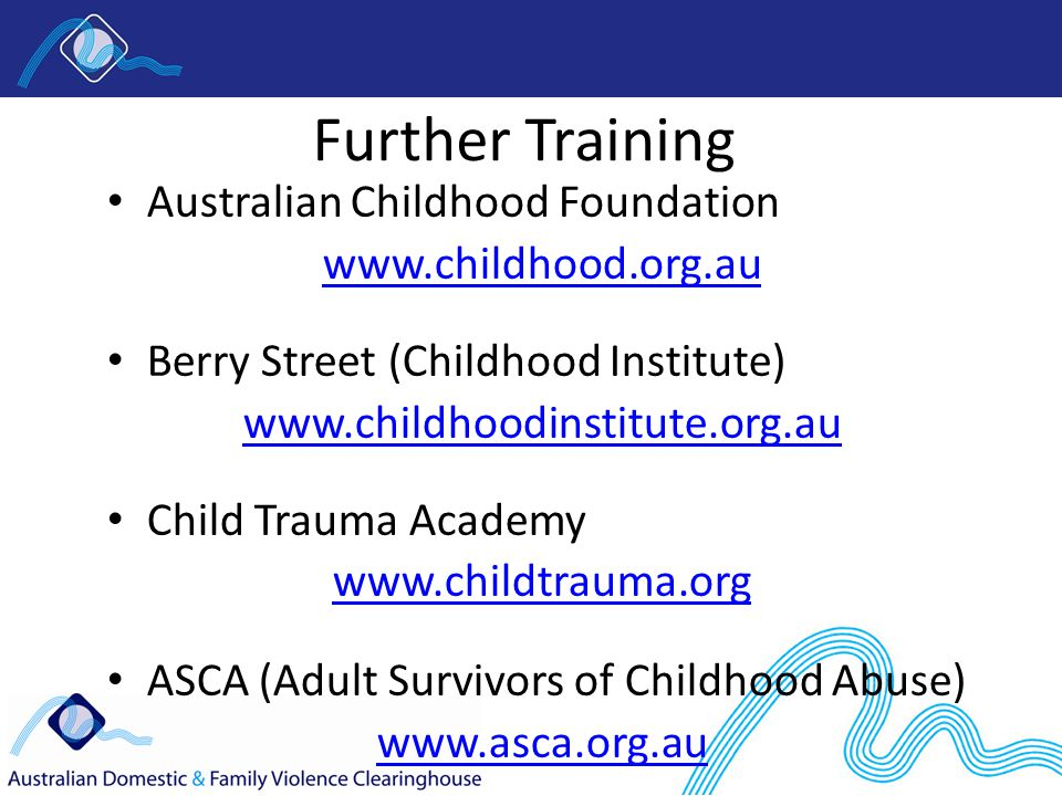 Further Training Australian Childhood Foundation   Berry Street (Childhood Institute)   Child Trauma Academy   ASCA (Adult Survivors of Childhood Abuse)