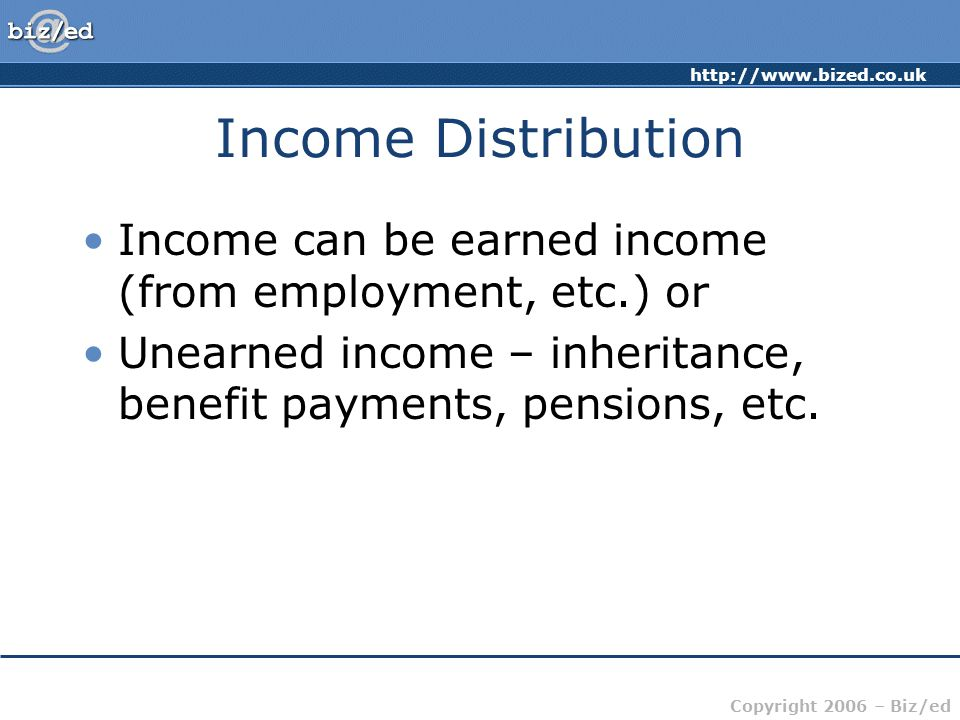 http://www.bized.co.uk Copyright 2006 – Biz/ed Income Distribution Income can be earned income (from employment, etc.) or Unearned income – inheritanc