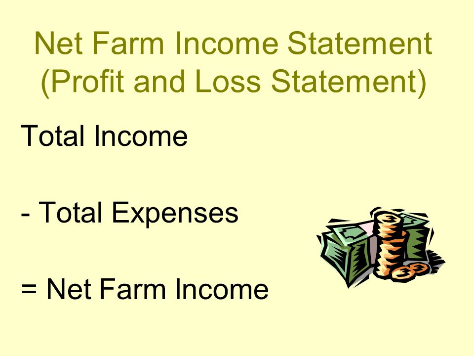 Net Farm Income Statement (Profit and Loss Statement) Total Income - Total Expenses = Net Farm Income