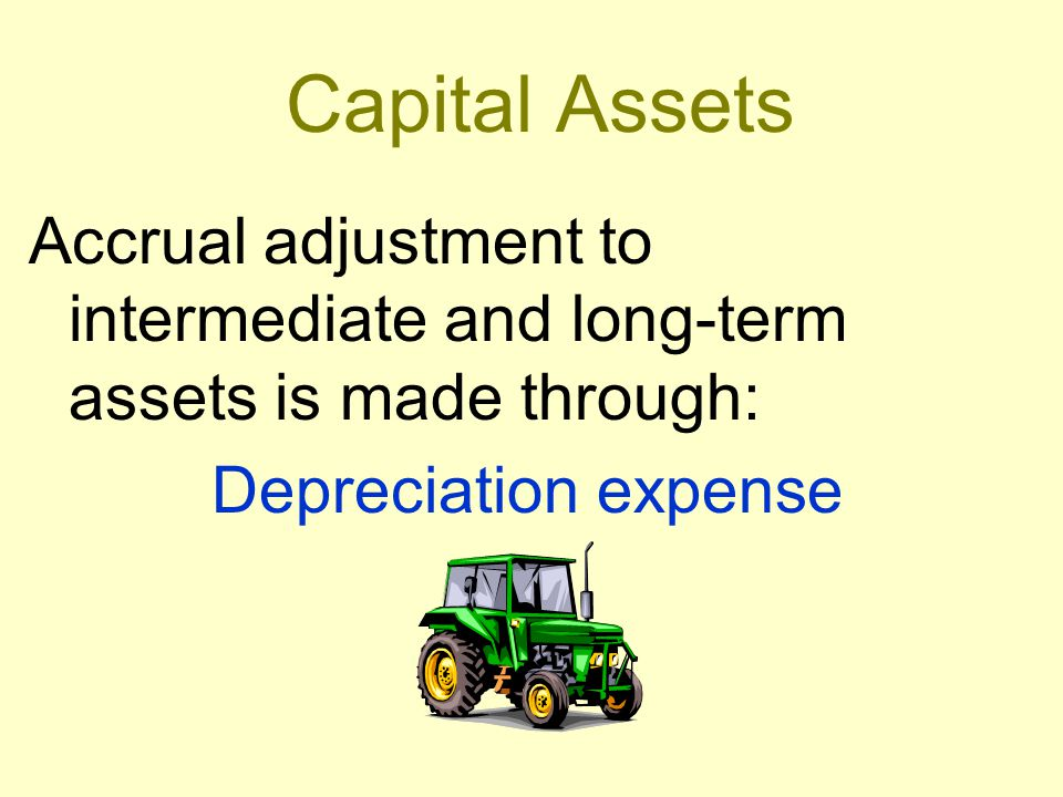 Capital Assets Accrual adjustment to intermediate and long-term assets is made through: Depreciation expense