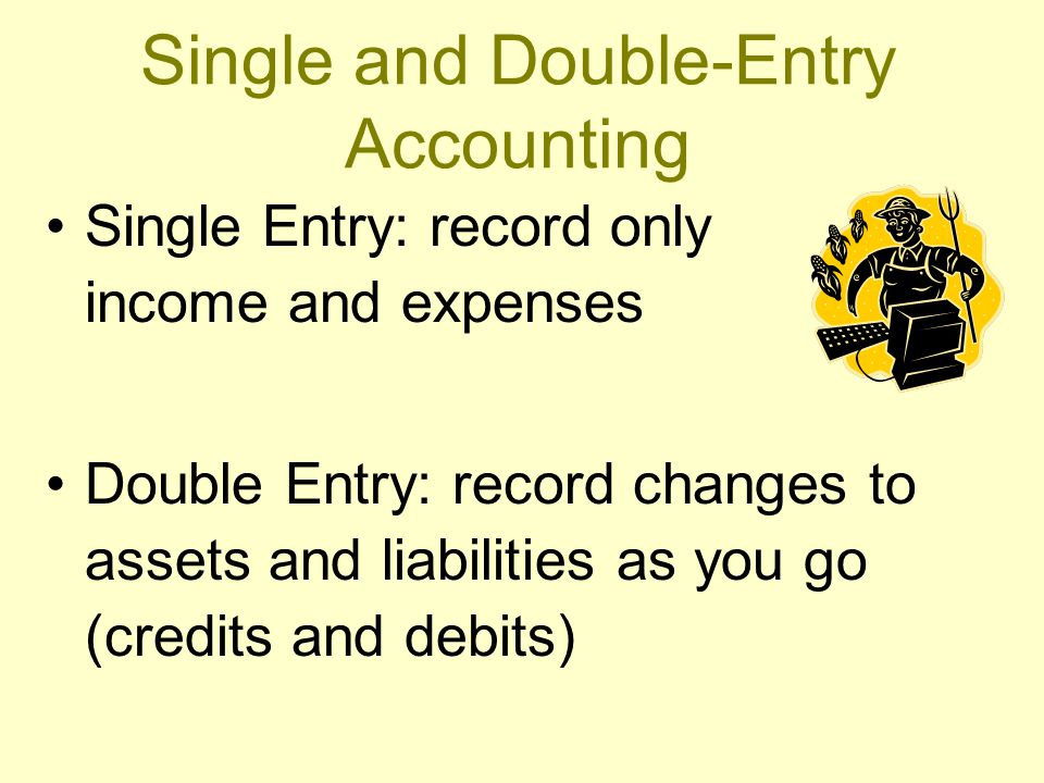 Single and Double-Entry Accounting Single Entry: record only income and expenses Double Entry: record changes to assets and liabilities as you go (credits and debits)