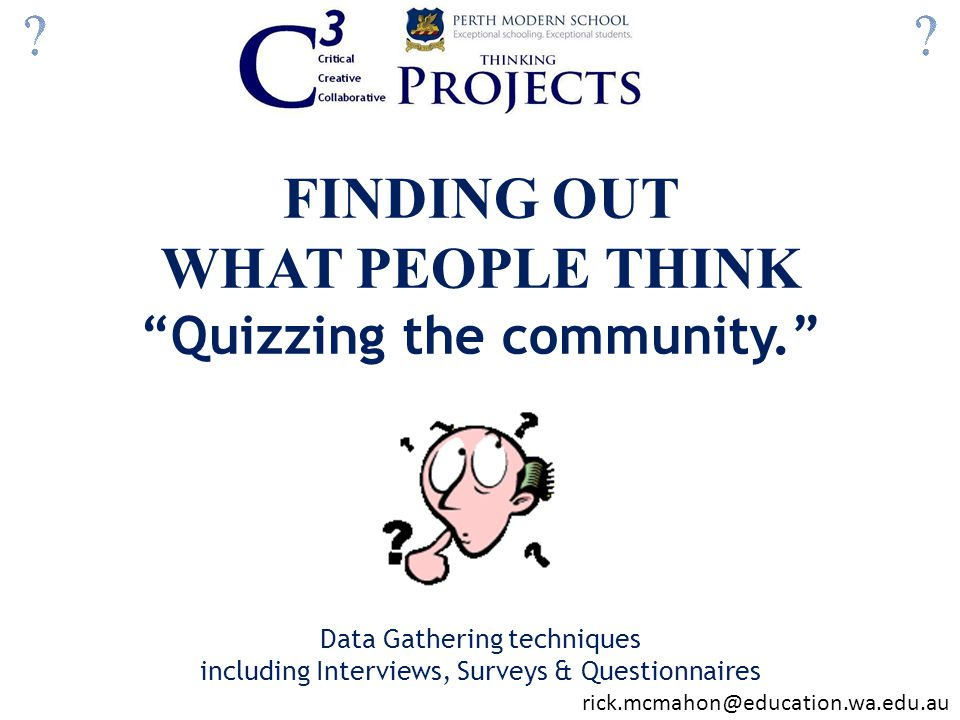 FINDING OUT WHAT PEOPLE THINK Quizzing the community. Data Gathering techniques including Interviews, Surveys & Questionnaires