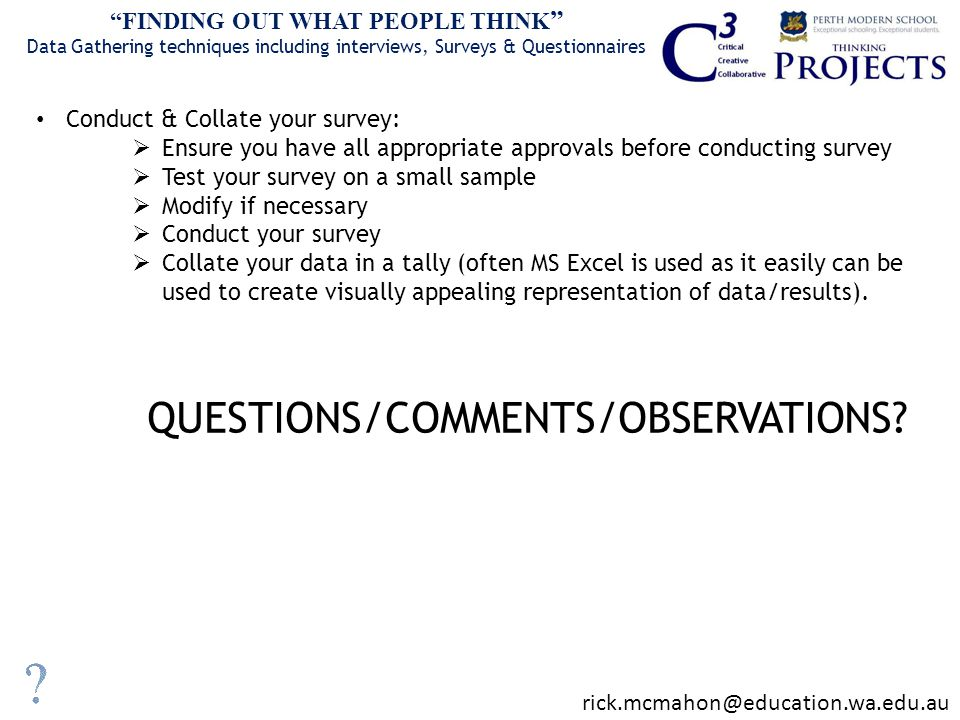 Conduct & Collate your survey:  Ensure you have all appropriate approvals before conducting survey  Test your survey on a small sample  Modify if necessary  Conduct your survey  Collate your data in a tally (often MS Excel is used as it easily can be used to create visually appealing representation of data/results).