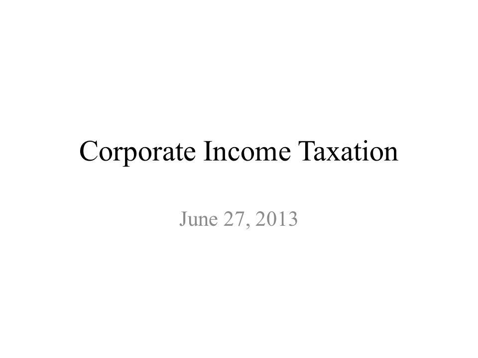 Corporate Income Taxation June 27, 2013