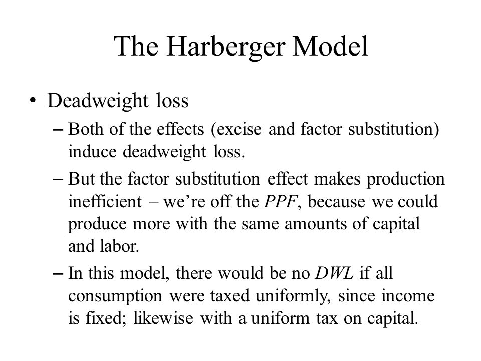 The Harberger Model Deadweight loss – Both of the effects (excise and factor substitution) induce deadweight loss.