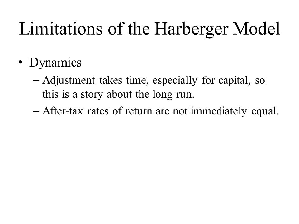Limitations of the Harberger Model Dynamics – Adjustment takes time, especially for capital, so this is a story about the long run.