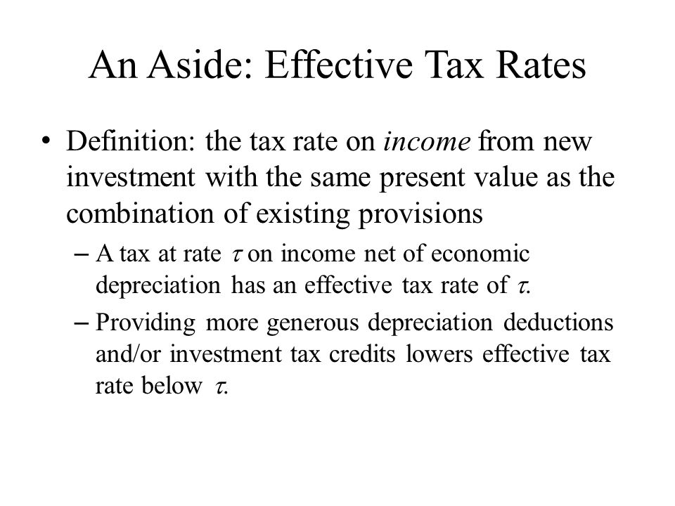 An Aside: Effective Tax Rates Definition: the tax rate on income from new investment with the same present value as the combination of existing provisions – A tax at rate  on income net of economic depreciation has an effective tax rate of .