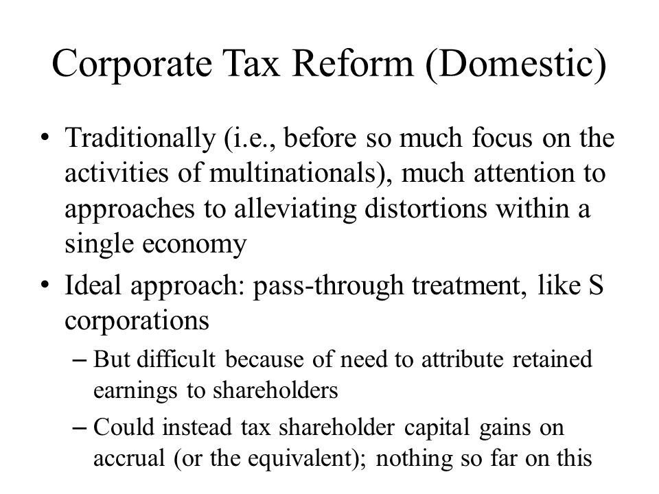 Corporate Tax Reform (Domestic) Traditionally (i.e., before so much focus on the activities of multinationals), much attention to approaches to alleviating distortions within a single economy Ideal approach: pass-through treatment, like S corporations – But difficult because of need to attribute retained earnings to shareholders – Could instead tax shareholder capital gains on accrual (or the equivalent); nothing so far on this