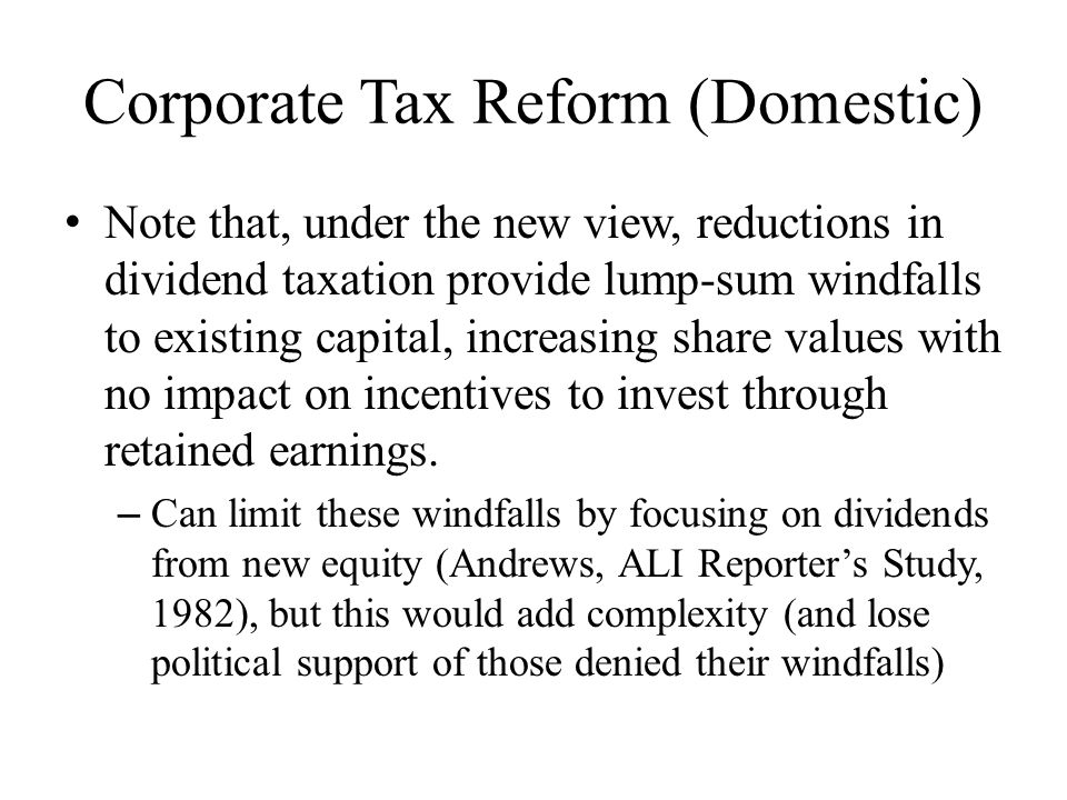 Corporate Tax Reform (Domestic) Note that, under the new view, reductions in dividend taxation provide lump-sum windfalls to existing capital, increasing share values with no impact on incentives to invest through retained earnings.