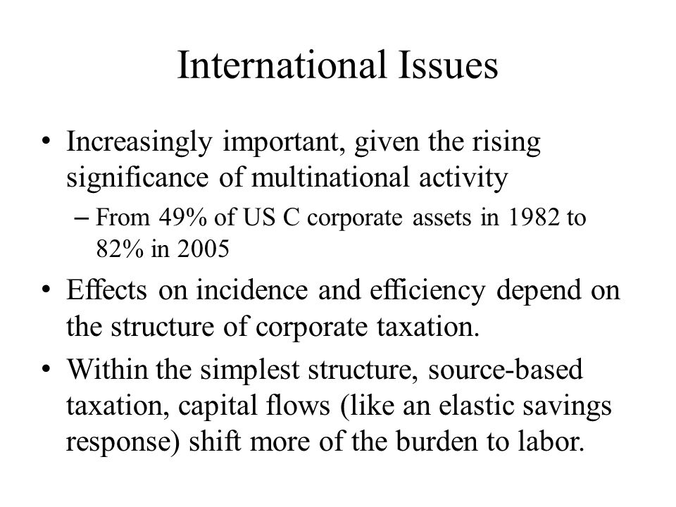 International Issues Increasingly important, given the rising significance of multinational activity – From 49% of US C corporate assets in 1982 to 82% in 2005 Effects on incidence and efficiency depend on the structure of corporate taxation.