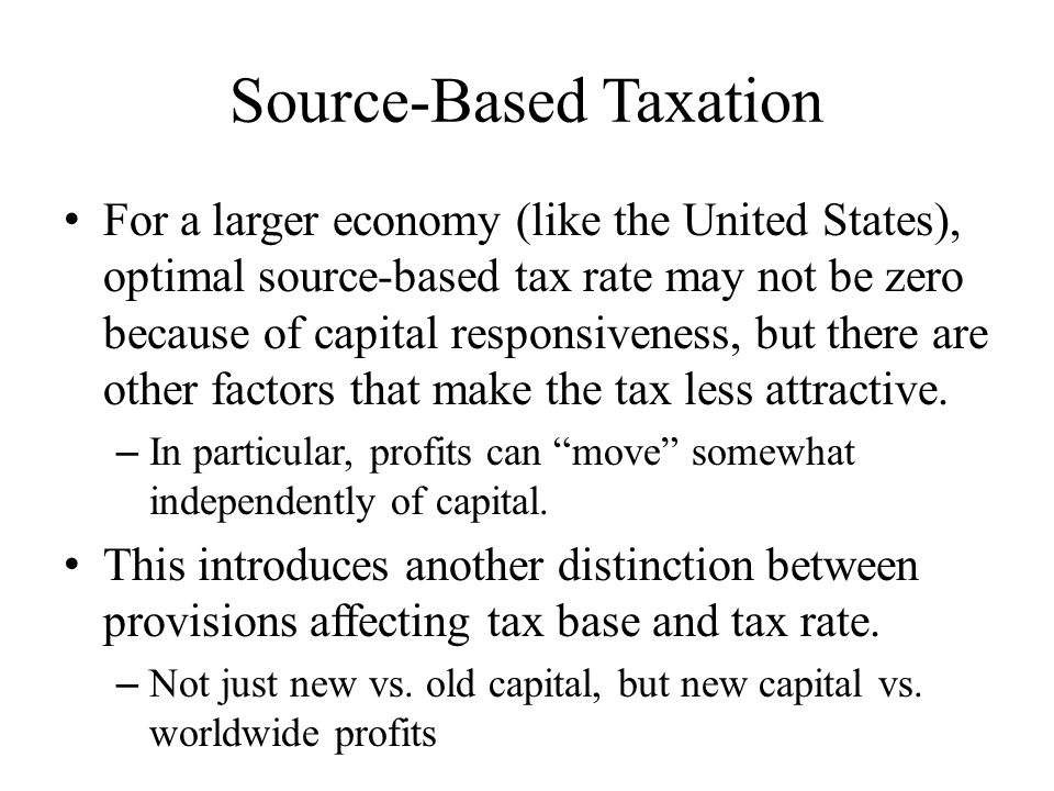 Source-Based Taxation For a larger economy (like the United States), optimal source-based tax rate may not be zero because of capital responsiveness, but there are other factors that make the tax less attractive.