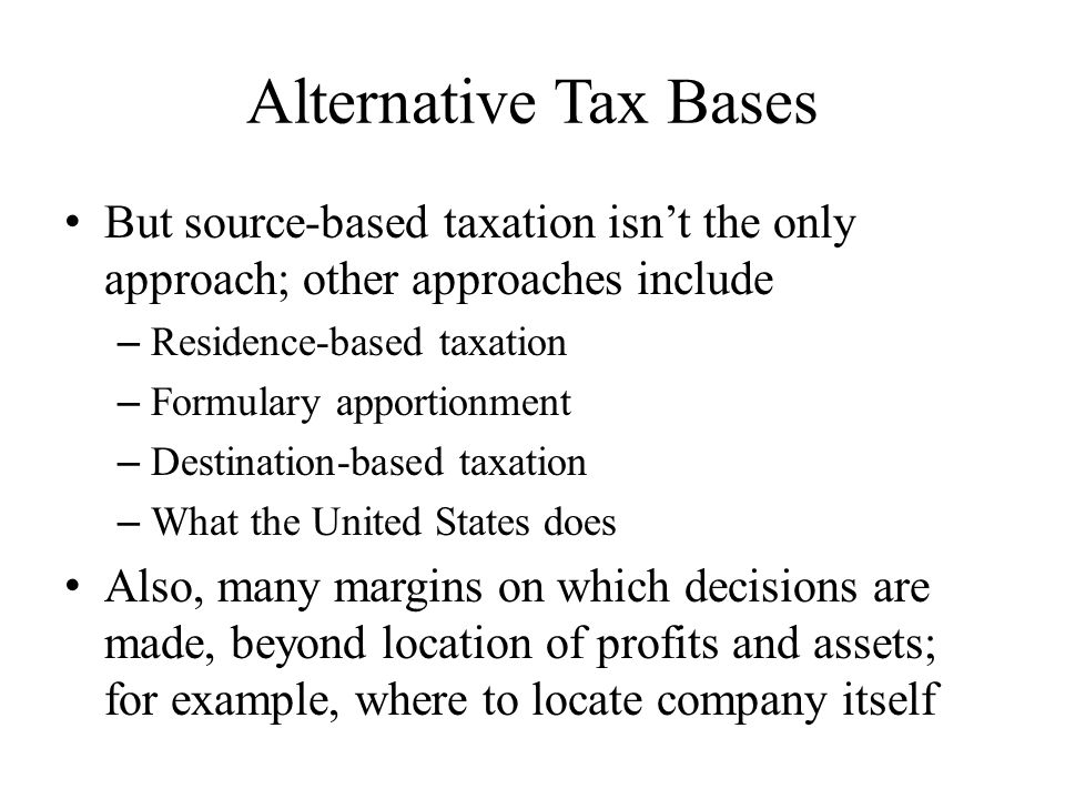 Alternative Tax Bases But source-based taxation isn't the only approach; other approaches include – Residence-based taxation – Formulary apportionment