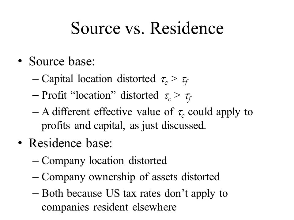 """Source vs. Residence Source base: – Capital location distorted  c >  f – Profit """"location"""" distorted  c >  f – A different effective value of  c"""