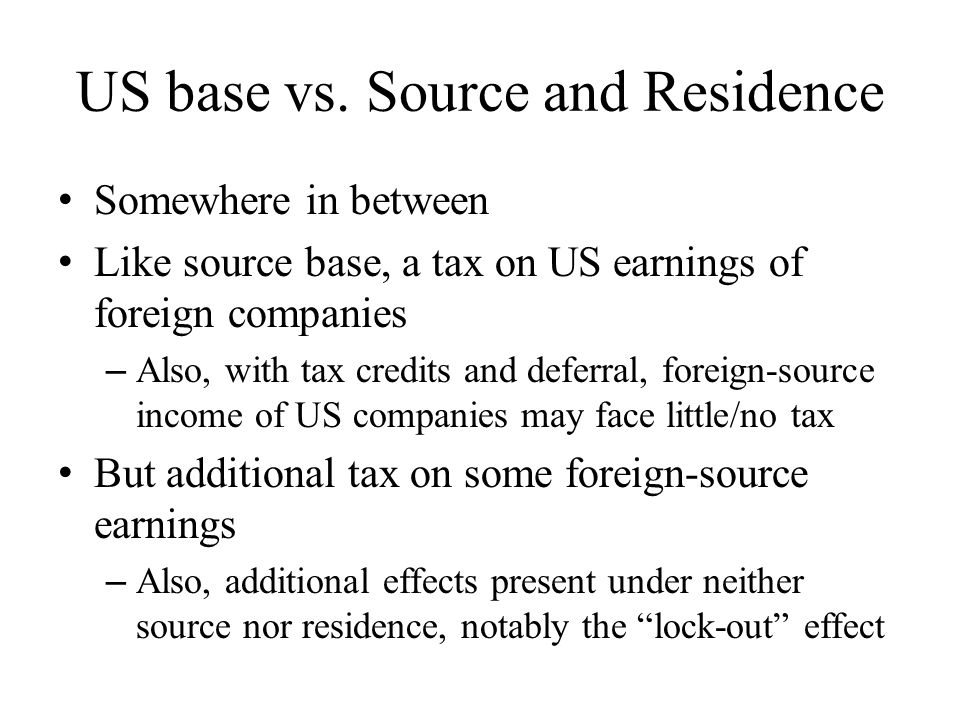 US base vs. Source and Residence Somewhere in between Like source base, a tax on US earnings of foreign companies – Also, with tax credits and deferra