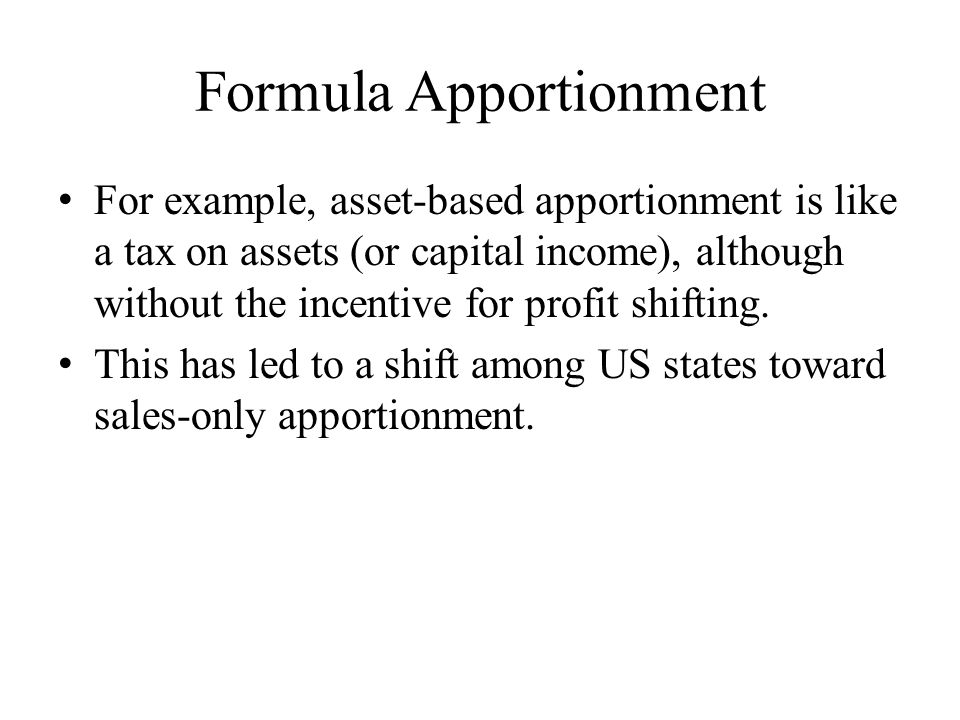 Formula Apportionment For example, asset-based apportionment is like a tax on assets (or capital income), although without the incentive for profit shifting.