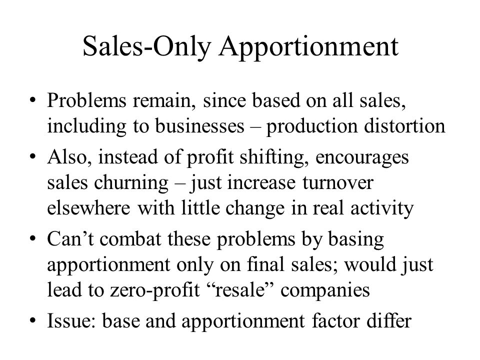 Sales-Only Apportionment Problems remain, since based on all sales, including to businesses – production distortion Also, instead of profit shifting, encourages sales churning – just increase turnover elsewhere with little change in real activity Can't combat these problems by basing apportionment only on final sales; would just lead to zero-profit resale companies Issue: base and apportionment factor differ