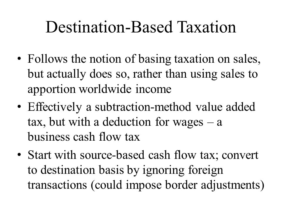 Destination-Based Taxation Follows the notion of basing taxation on sales, but actually does so, rather than using sales to apportion worldwide income Effectively a subtraction-method value added tax, but with a deduction for wages – a business cash flow tax Start with source-based cash flow tax; convert to destination basis by ignoring foreign transactions (could impose border adjustments)