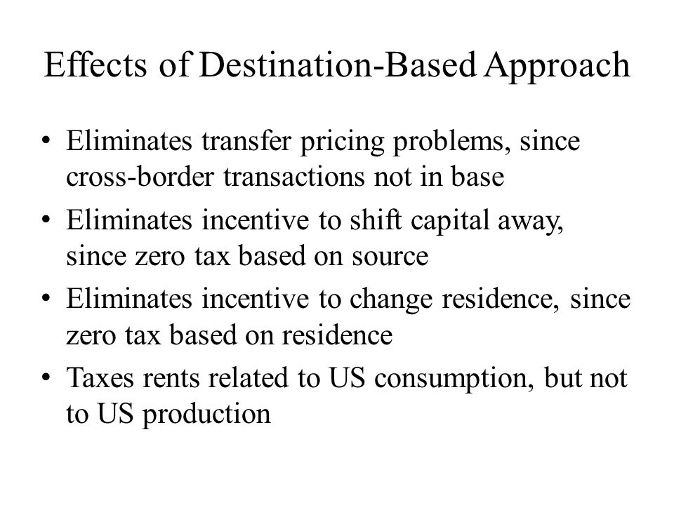 Effects of Destination-Based Approach Eliminates transfer pricing problems, since cross-border transactions not in base Eliminates incentive to shift