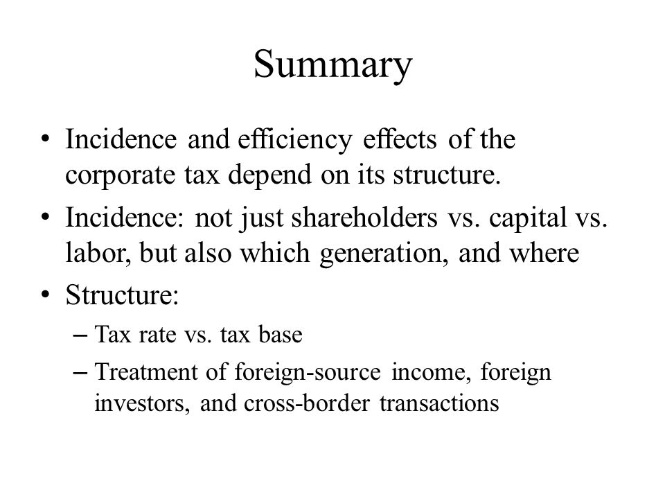 Summary Incidence and efficiency effects of the corporate tax depend on its structure.