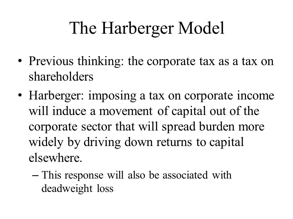 The Harberger Model Previous thinking: the corporate tax as a tax on shareholders Harberger: imposing a tax on corporate income will induce a movement of capital out of the corporate sector that will spread burden more widely by driving down returns to capital elsewhere.