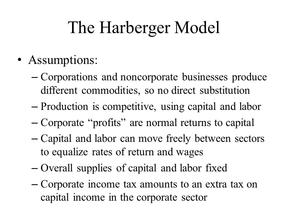 The Harberger Model Assumptions: – Corporations and noncorporate businesses produce different commodities, so no direct substitution – Production is competitive, using capital and labor – Corporate profits are normal returns to capital – Capital and labor can move freely between sectors to equalize rates of return and wages – Overall supplies of capital and labor fixed – Corporate income tax amounts to an extra tax on capital income in the corporate sector