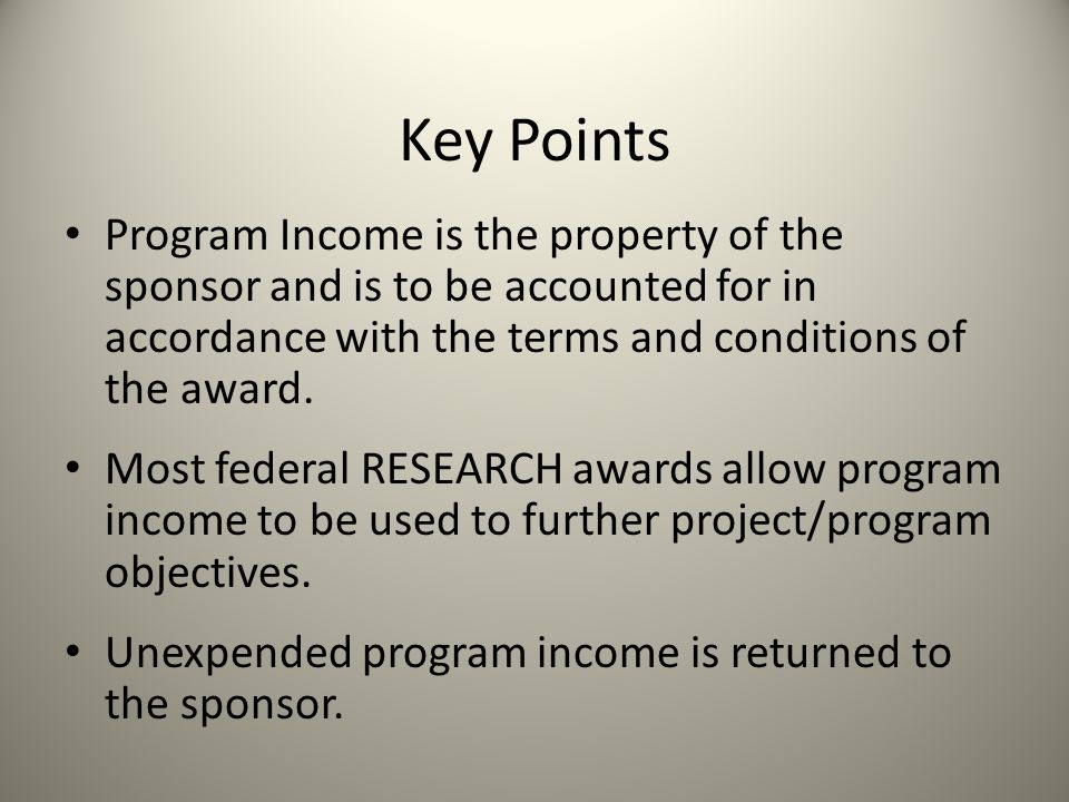 Key Points Program Income is the property of the sponsor and is to be accounted for in accordance with the terms and conditions of the award.