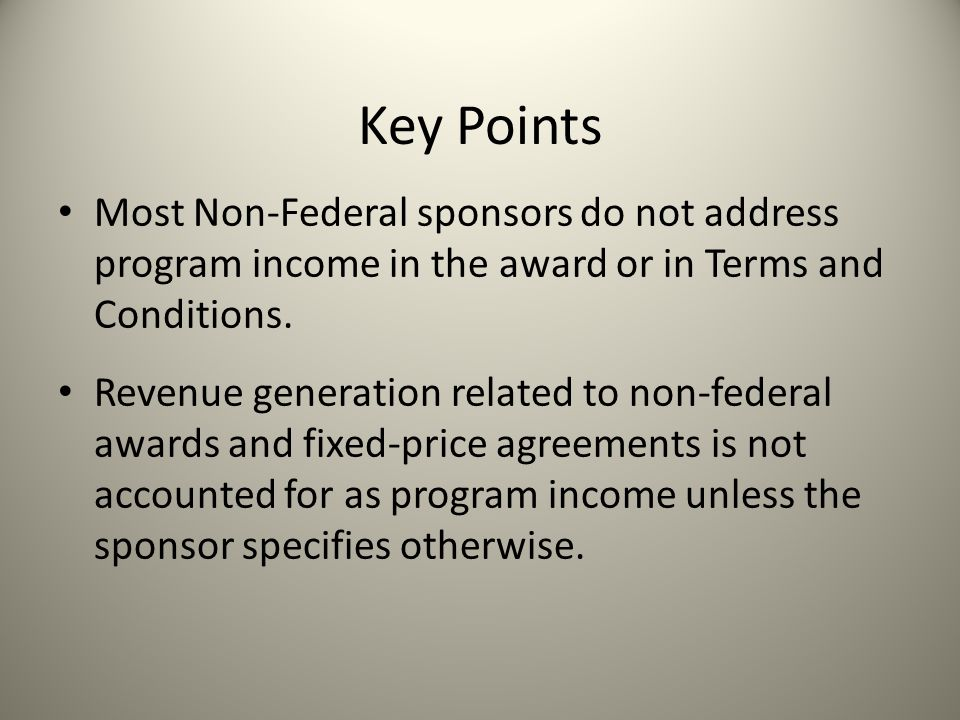 Key Points Most Non-Federal sponsors do not address program income in the award or in Terms and Conditions.