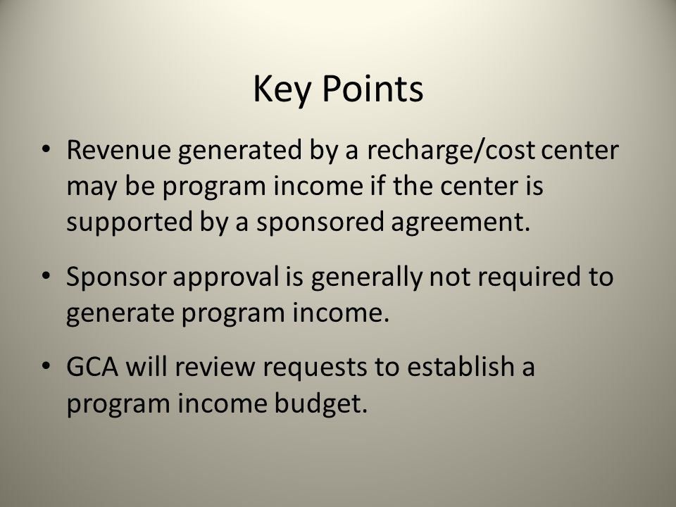 Key Points Revenue generated by a recharge/cost center may be program income if the center is supported by a sponsored agreement.