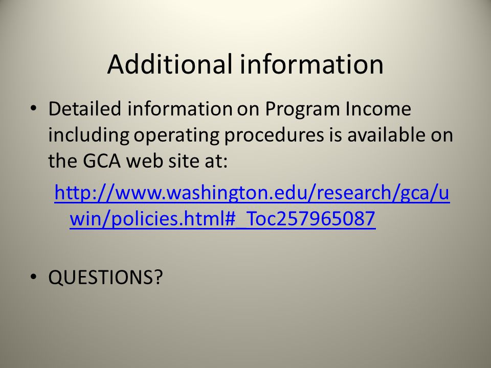 Additional information Detailed information on Program Income including operating procedures is available on the GCA web site at: http://www.washington.edu/research/gca/u win/policies.html#_Toc257965087 QUESTIONS?