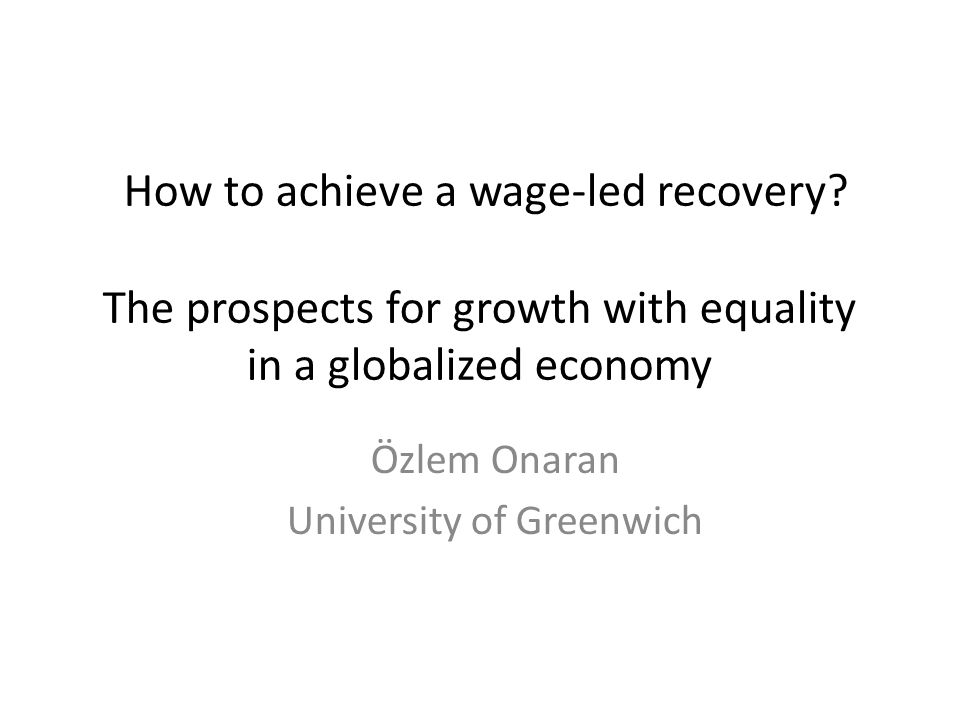 How to achieve a wage-led recovery? The prospects for growth with equality in a globalized economy Özlem Onaran University of Greenwich