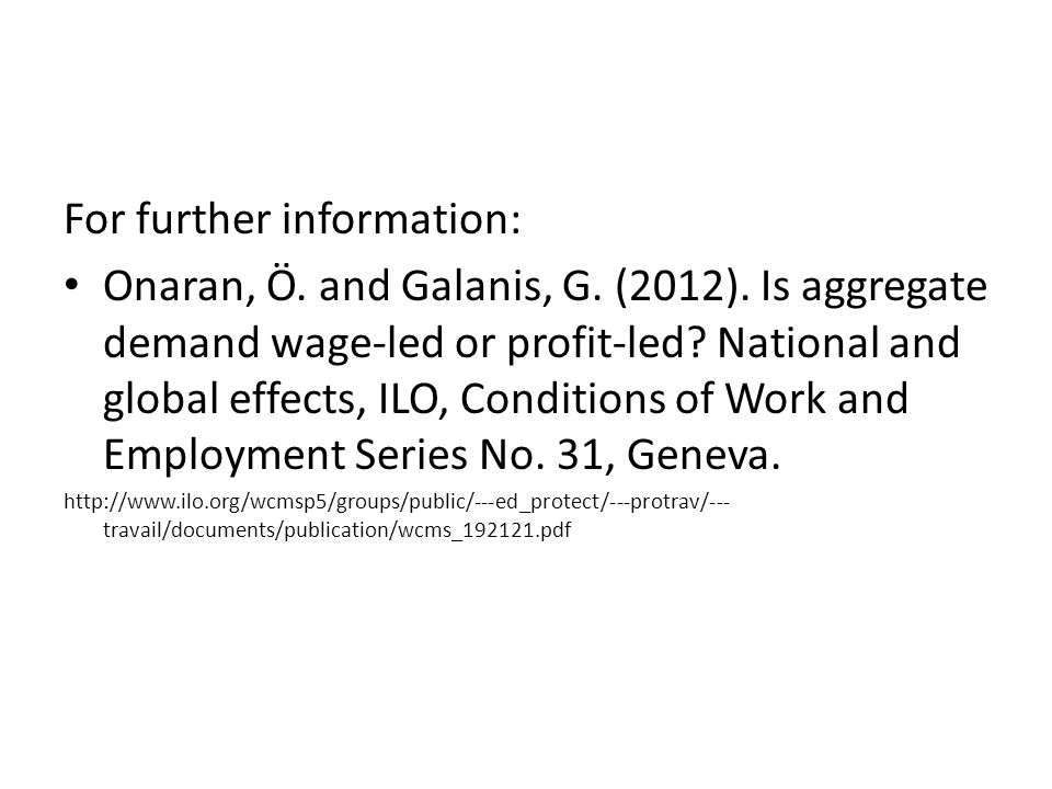 For further information: Onaran, Ö. and Galanis, G. (2012). Is aggregate demand wage-led or profit-led? National and global effects, ILO, Conditions o