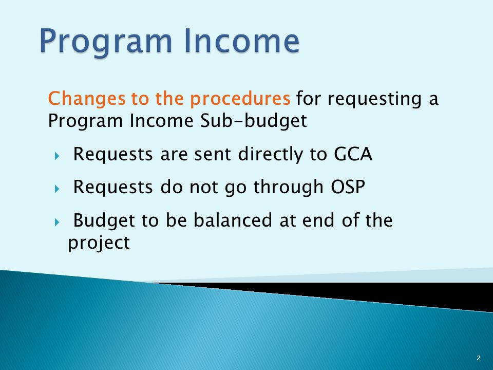 Changes to the procedures for requesting a Program Income Sub-budget  Requests are sent directly to GCA  Requests do not go through OSP  Budget to be balanced at end of the project 2